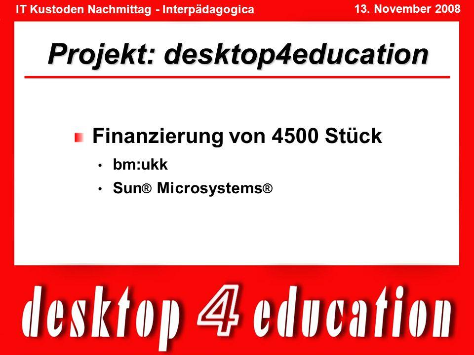 IT Kustoden Nachmittag - Interpädagogica 13. November 2008 Projekt: desktop4education Finanzierung von 4500 Stück bm:ukk Sun ® Microsystems ®