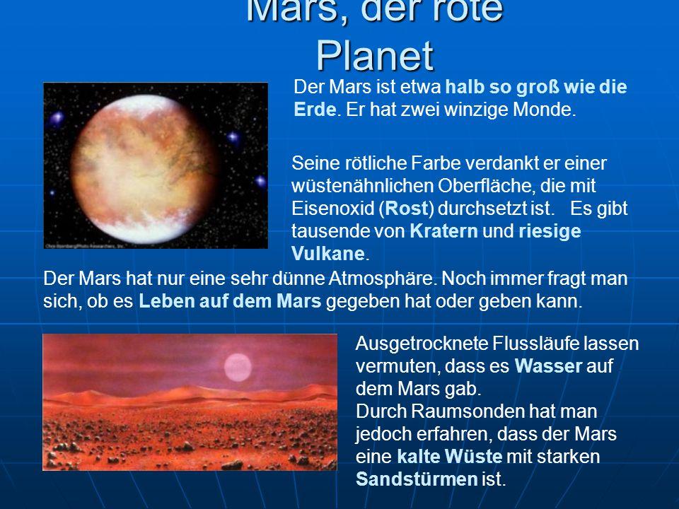 Mars, der rote Planet Seine rötliche Farbe verdankt er einer wüstenähnlichen Oberfläche, die mit Eisenoxid (Rost) durchsetzt ist. Es gibt tausende von