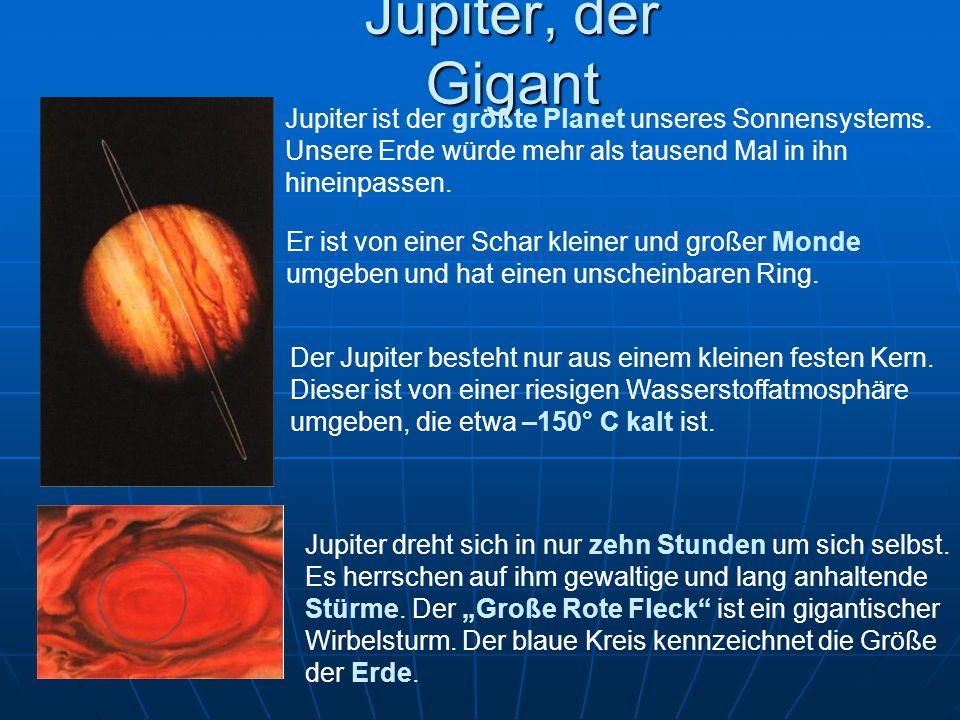 Jupiter, der Gigant Jupiter ist der größte Planet unseres Sonnensystems. Unsere Erde würde mehr als tausend Mal in ihn hineinpassen. Der Jupiter beste