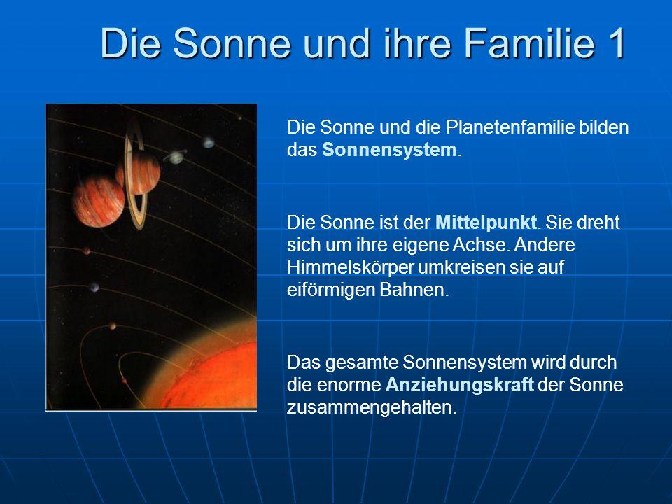 Die Sonne und ihre Familie 1 Die Sonne und die Planetenfamilie bilden das Sonnensystem. Die Sonne ist der Mittelpunkt. Sie dreht sich um ihre eigene A