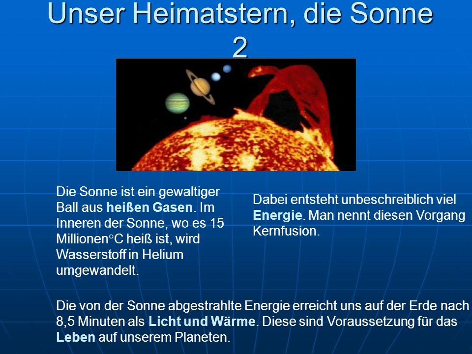 Unser Heimatstern, die Sonne 2 Die Sonne ist ein gewaltiger Ball aus heißen Gasen. Im Inneren der Sonne, wo es 15 Millionen°C heiß ist, wird Wassersto