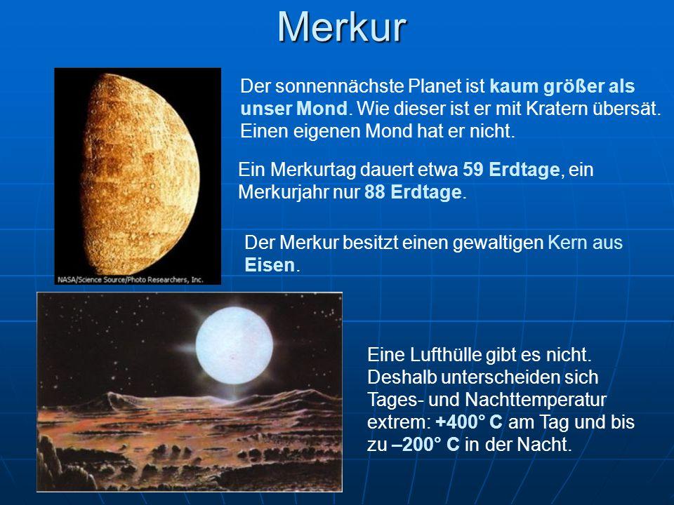 Merkur Der sonnennächste Planet ist kaum größer als unser Mond. Wie dieser ist er mit Kratern übersät. Einen eigenen Mond hat er nicht. Ein Merkurtag