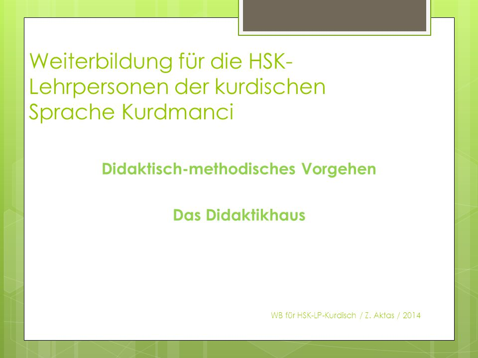 Weiterbildung für die HSK- Lehrpersonen der kurdischen Sprache Kurdmanci Didaktisch-methodisches Vorgehen Das Didaktikhaus WB für HSK-LP-Kurdisch / Z.