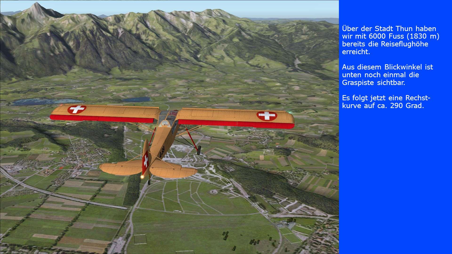 Über der Stadt Thun haben wir mit 6000 Fuss (1830 m) bereits die Reiseflughöhe erreicht. Aus diesem Blickwinkel ist unten noch einmal die Graspiste si