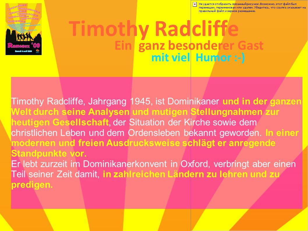 Timothy Radcliffe Timothy Radcliffe, Jahrgang 1945, ist Dominikaner und in der ganzen Welt durch seine Analysen und mutigen Stellungnahmen zur heutigen Gesellschaft, der Situation der Kirche sowie dem christlichen Leben und dem Ordensleben bekannt geworden.