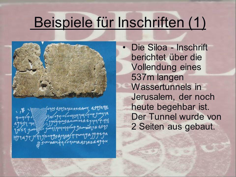 Beispiele für Inschriften (1) Die Siloa - Inschrift berichtet über die Vollendung eines 537m langen Wassertunnels in Jerusalem, der noch heute begehbar ist.