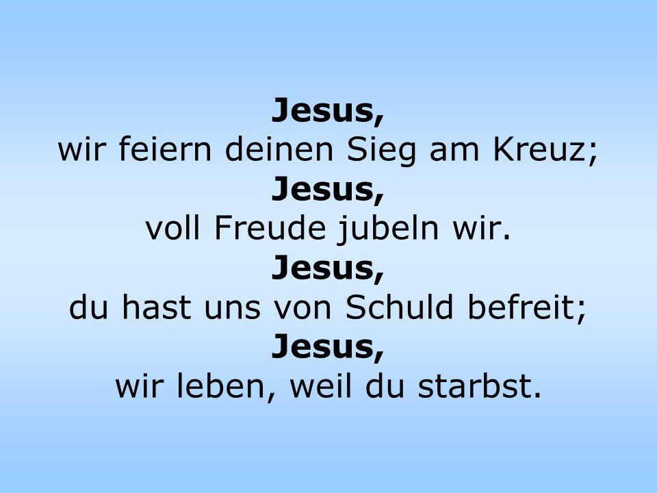 Jesus, wir feiern deinen Sieg am Kreuz; Jesus, voll Freude jubeln wir. Jesus, du hast uns von Schuld befreit; Jesus, wir leben, weil du starbst.