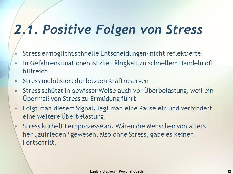 Daniela Bradatsch Personal Coach12 2.1. Positive Folgen von Stress Stress ermöglicht schnelle Entscheidungen- nicht reflektierte. In Gefahrensituation