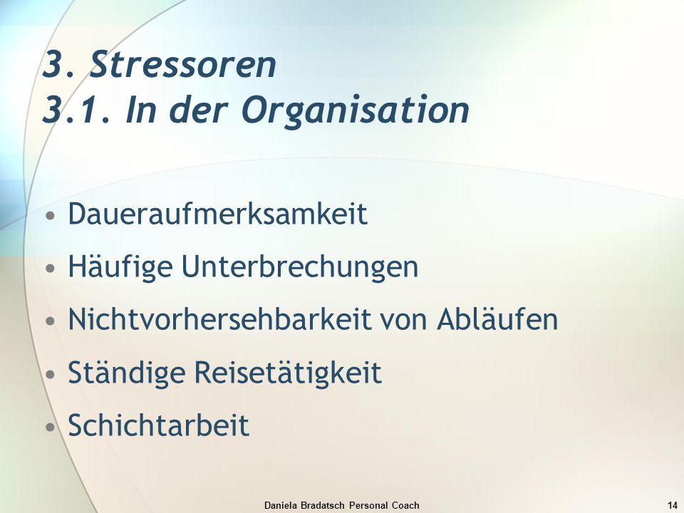 Daniela Bradatsch Personal Coach14 3. Stressoren 3.1. In der Organisation Daueraufmerksamkeit Häufige Unterbrechungen Nichtvorhersehbarkeit von Abläuf