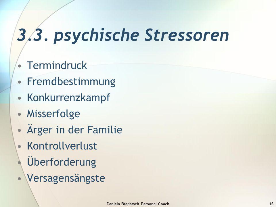 Daniela Bradatsch Personal Coach16 3.3. psychische Stressoren Termindruck Fremdbestimmung Konkurrenzkampf Misserfolge Ärger in der Familie Kontrollver