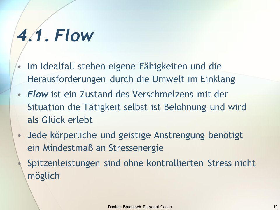 Daniela Bradatsch Personal Coach19 4.1. Flow Im Idealfall stehen eigene Fähigkeiten und die Herausforderungen durch die Umwelt im Einklang Flow ist ei