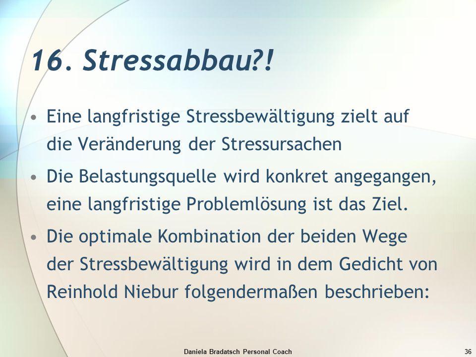 Daniela Bradatsch Personal Coach36 16. Stressabbau?! Eine langfristige Stressbewältigung zielt auf die Veränderung der Stressursachen Die Belastungsqu