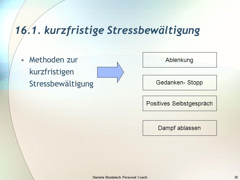 Daniela Bradatsch Personal Coach38 16.1. kurzfristige Stressbewältigung Methoden zur kurzfristigen Stressbewältigung Ablenkung Gedanken- Stopp Positiv