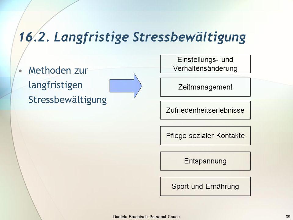 Daniela Bradatsch Personal Coach39 16.2. Langfristige Stressbewältigung Methoden zur langfristigen Stressbewältigung Einstellungs- und Verhaltensänder