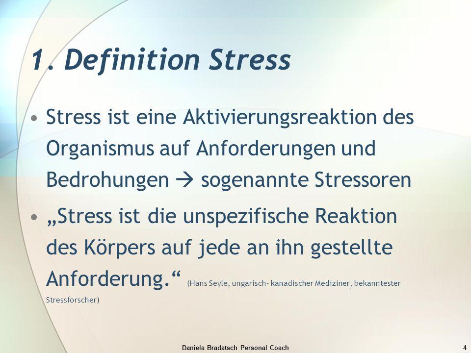 Daniela Bradatsch Personal Coach4 1. Definition Stress Stress ist eine Aktivierungsreaktion des Organismus auf Anforderungen und Bedrohungen  sogenan