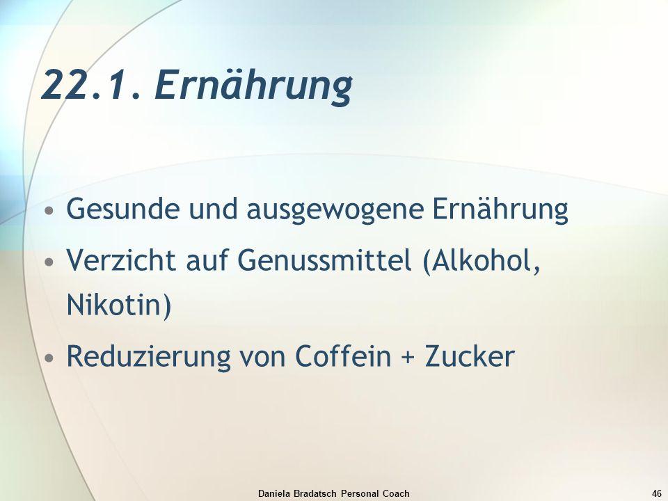 Daniela Bradatsch Personal Coach46 22.1. Ernährung Gesunde und ausgewogene Ernährung Verzicht auf Genussmittel (Alkohol, Nikotin) Reduzierung von Coff