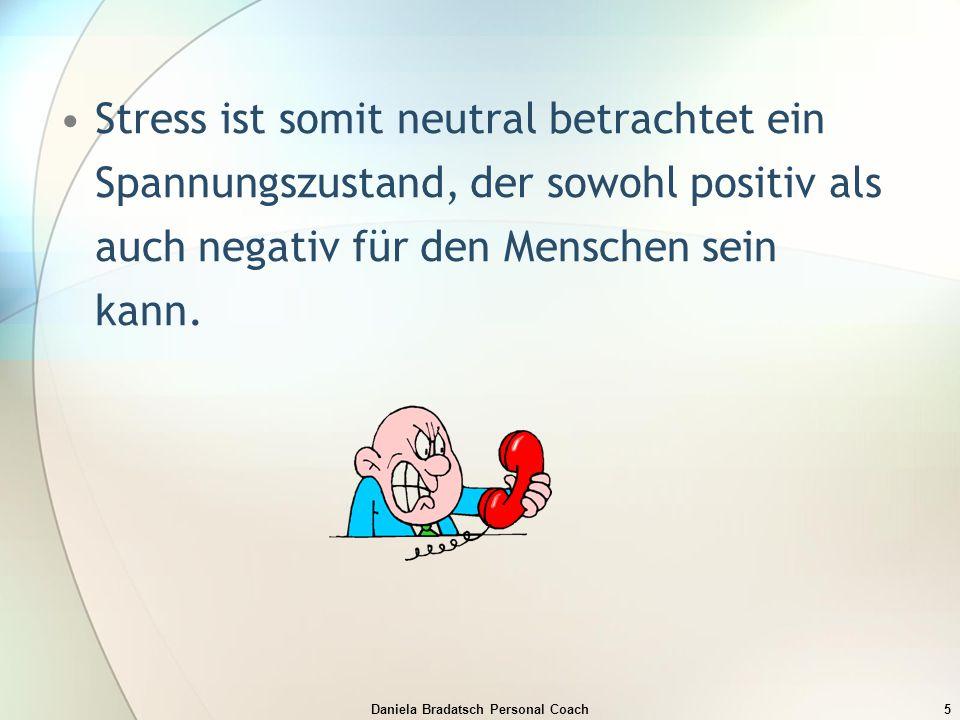 Daniela Bradatsch Personal Coach5 Stress ist somit neutral betrachtet ein Spannungszustand, der sowohl positiv als auch negativ für den Menschen sein