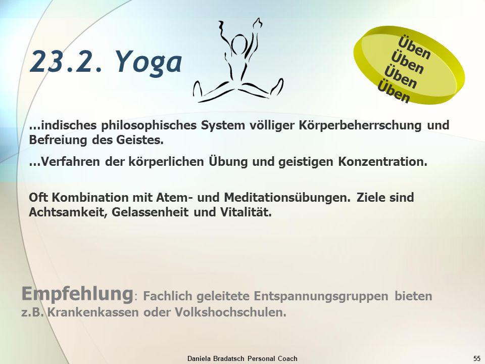 Daniela Bradatsch Personal Coach55 23.2. Yoga …indisches philosophisches System völliger Körperbeherrschung und Befreiung des Geistes. …Verfahren der