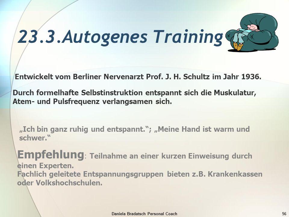 Daniela Bradatsch Personal Coach56 23.3.Autogenes Training Entwickelt vom Berliner Nervenarzt Prof. J. H. Schultz im Jahr 1936. Durch formelhafte Selb