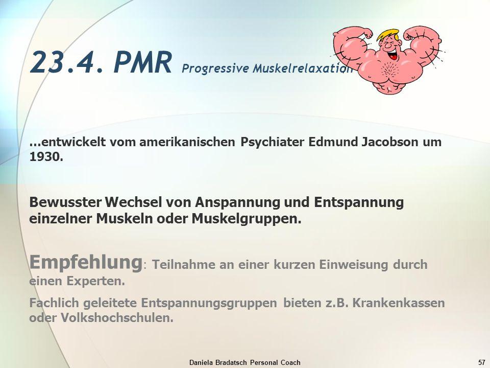 Daniela Bradatsch Personal Coach57 23.4. PMR Progressive Muskelrelaxation …entwickelt vom amerikanischen Psychiater Edmund Jacobson um 1930. Bewusster