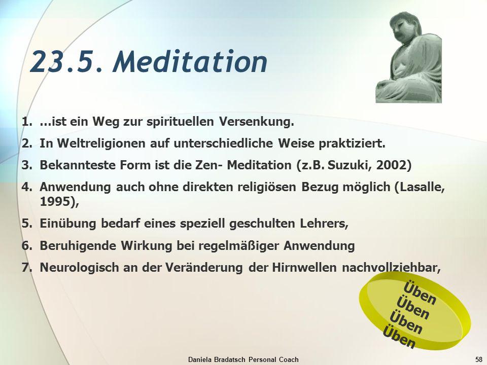 Daniela Bradatsch Personal Coach58 23.5. Meditation 1.…ist ein Weg zur spirituellen Versenkung. 2.In Weltreligionen auf unterschiedliche Weise praktiz