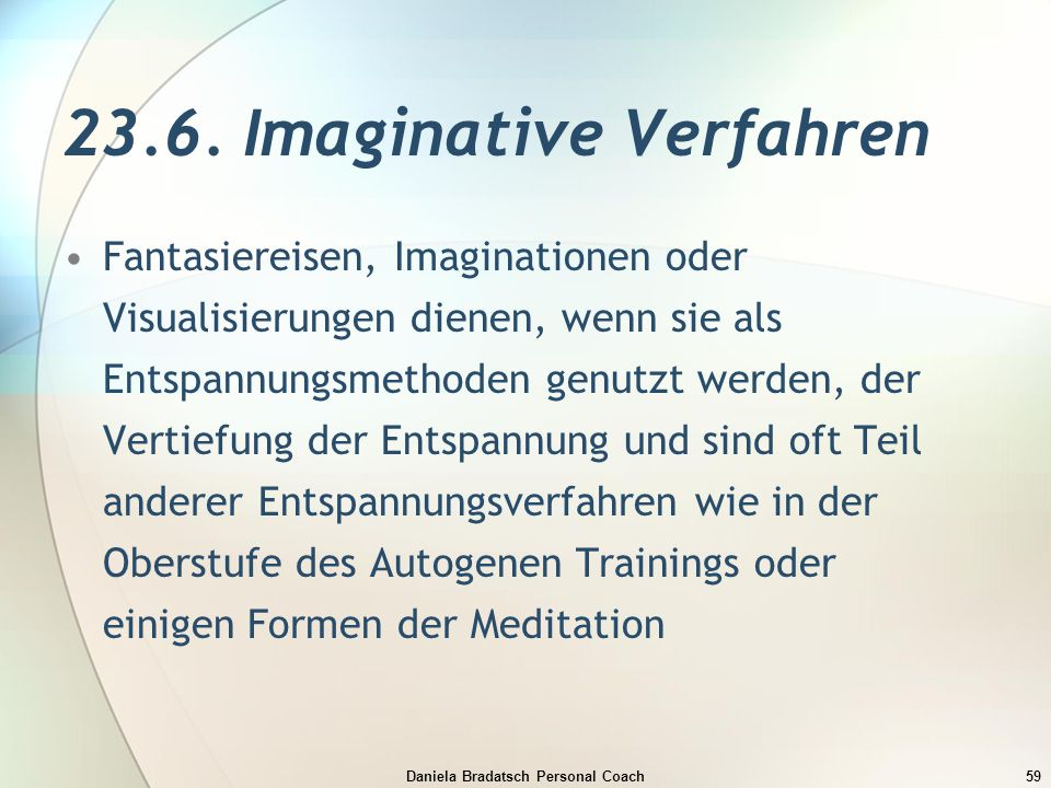 Daniela Bradatsch Personal Coach59 23.6. Imaginative Verfahren Fantasiereisen, Imaginationen oder Visualisierungen dienen, wenn sie als Entspannungsme