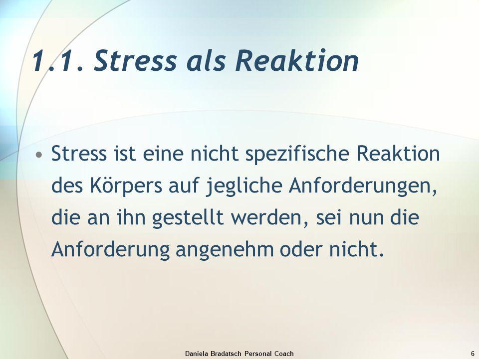 Daniela Bradatsch Personal Coach6 1.1. Stress als Reaktion Stress ist eine nicht spezifische Reaktion des Körpers auf jegliche Anforderungen, die an i