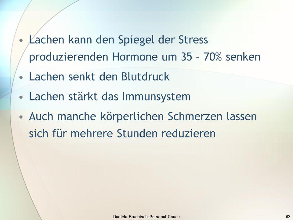 Daniela Bradatsch Personal Coach62 Lachen kann den Spiegel der Stress produzierenden Hormone um 35 – 70% senken Lachen senkt den Blutdruck Lachen stär