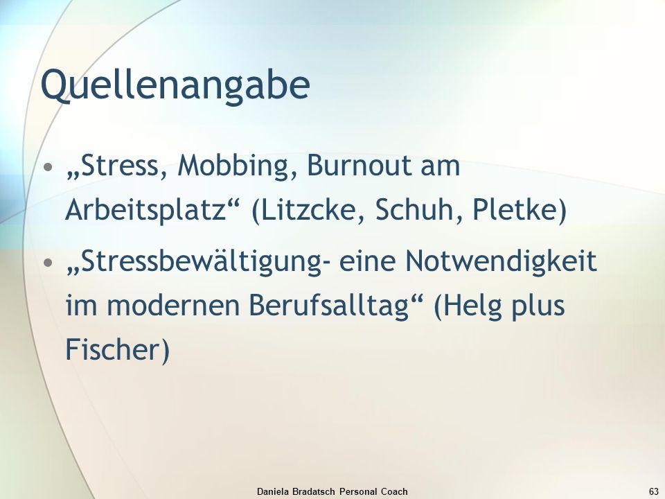"Daniela Bradatsch Personal Coach63 Quellenangabe ""Stress, Mobbing, Burnout am Arbeitsplatz"" (Litzcke, Schuh, Pletke) ""Stressbewältigung- eine Notwendi"
