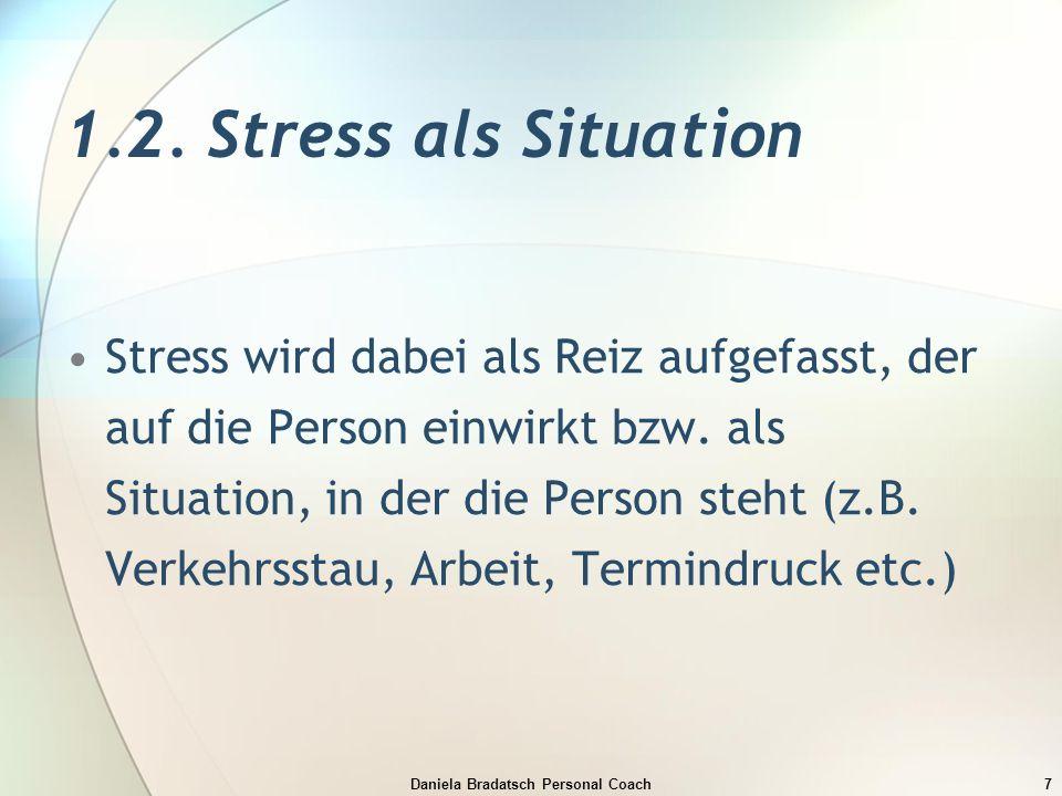 Daniela Bradatsch Personal Coach7 1.2. Stress als Situation Stress wird dabei als Reiz aufgefasst, der auf die Person einwirkt bzw. als Situation, in