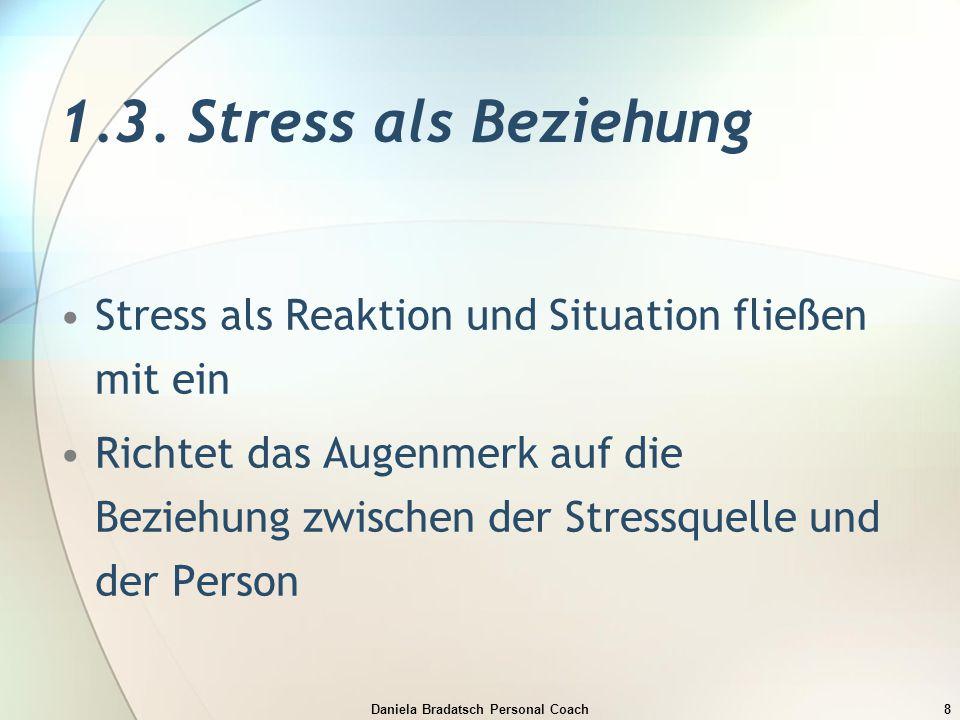 Daniela Bradatsch Personal Coach8 1.3. Stress als Beziehung Stress als Reaktion und Situation fließen mit ein Richtet das Augenmerk auf die Beziehung