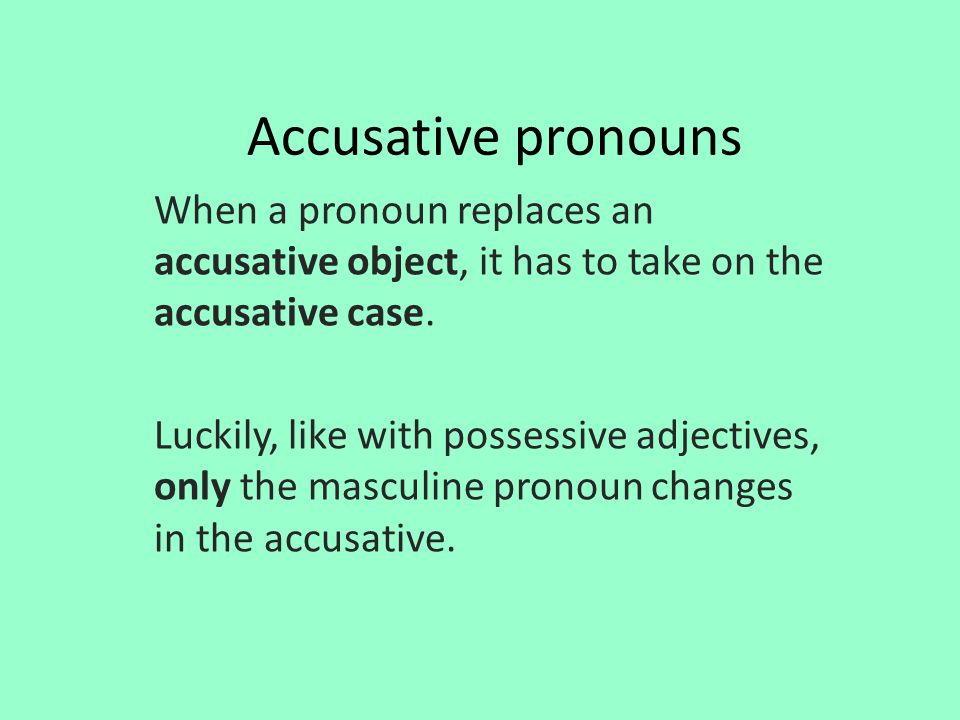 Accusative pronouns When a pronoun replaces an accusative object, it has to take on the accusative case. Luckily, like with possessive adjectives, onl