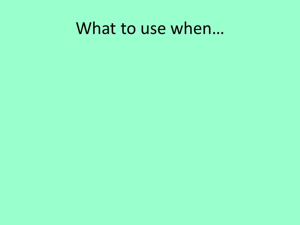 What to use when…