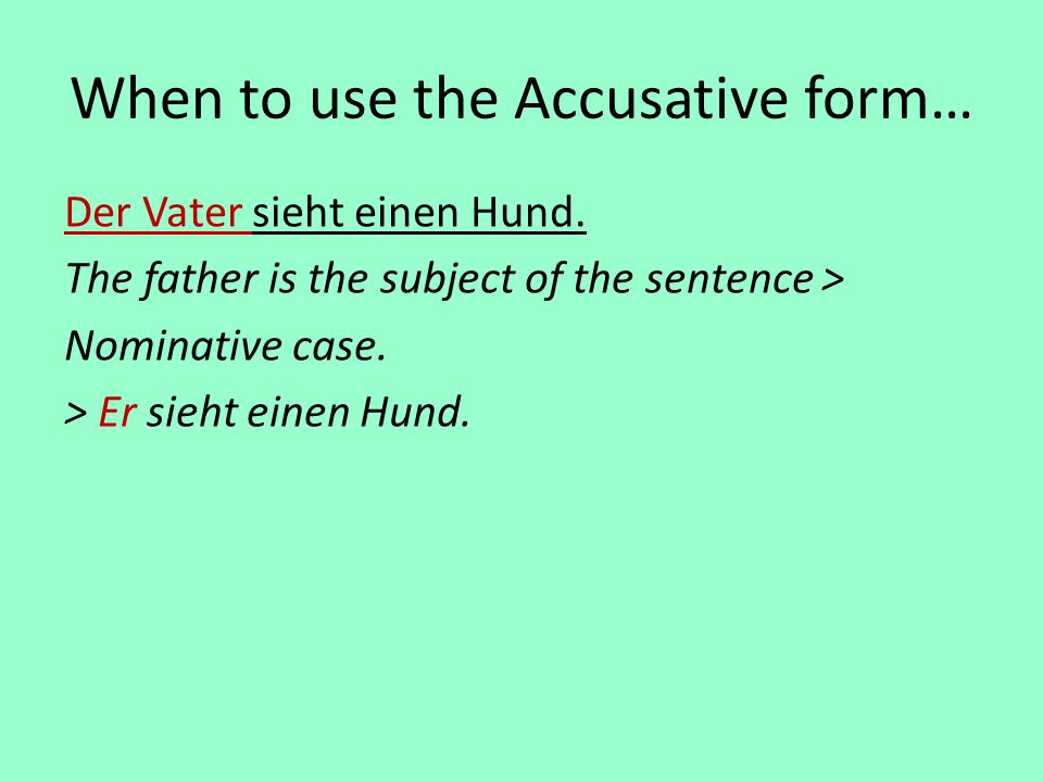 When to use the Accusative form… Der Vater sieht einen Hund. The father is the subject of the sentence > Nominative case. > Er sieht einen Hund.