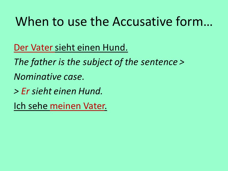 When to use the Accusative form… Der Vater sieht einen Hund. The father is the subject of the sentence > Nominative case. > Er sieht einen Hund. Ich s