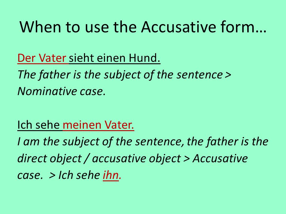 When to use the Accusative form… Der Vater sieht einen Hund. The father is the subject of the sentence > Nominative case. Ich sehe meinen Vater. I am