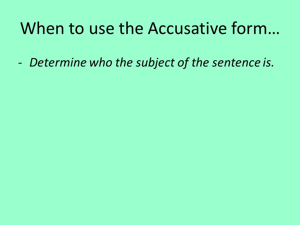 When to use the Accusative form… -Determine who the subject of the sentence is.