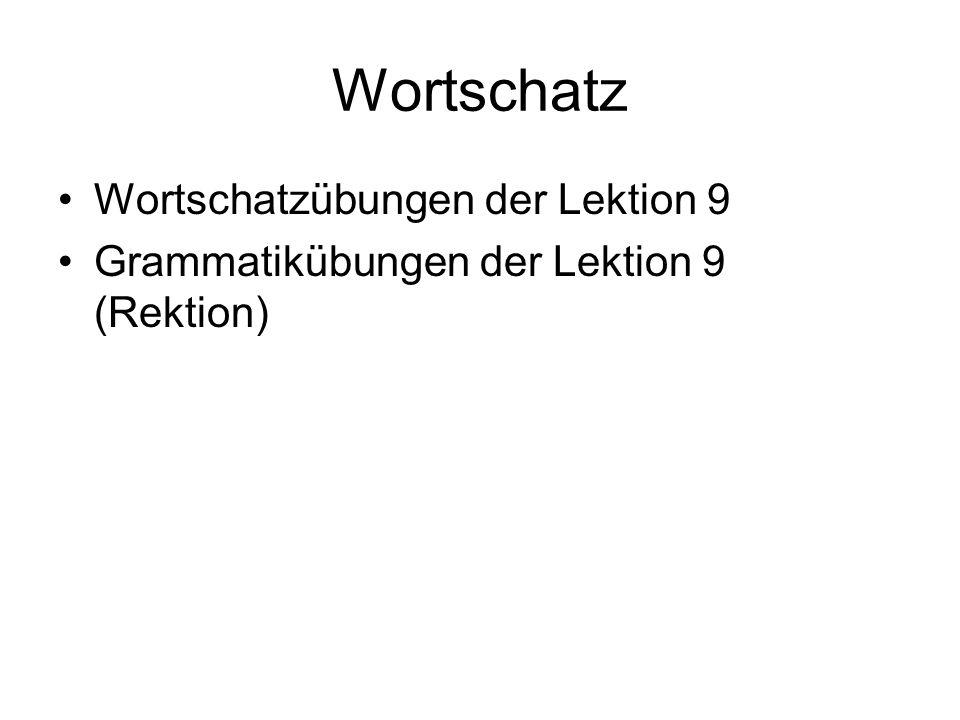Wortschatz Wortschatzübungen der Lektion 9 Grammatikübungen der Lektion 9 (Rektion)