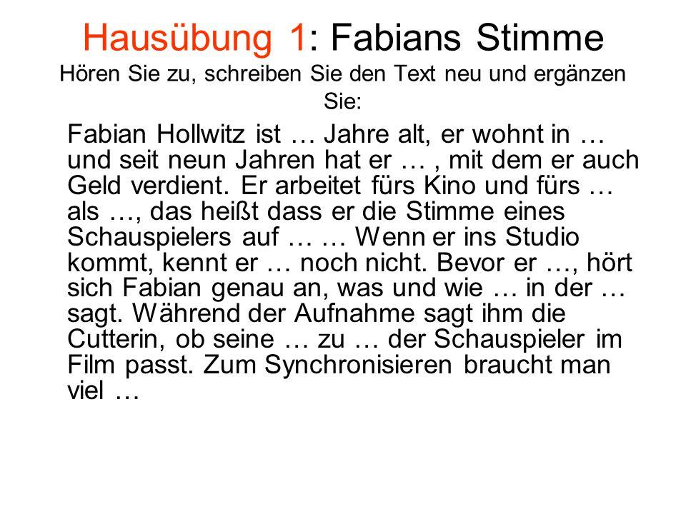 Hausübung 1: Fabians Stimme Hören Sie zu, schreiben Sie den Text neu und ergänzen Sie: Fabian Hollwitz ist … Jahre alt, er wohnt in … und seit neun Jahren hat er …, mit dem er auch Geld verdient.