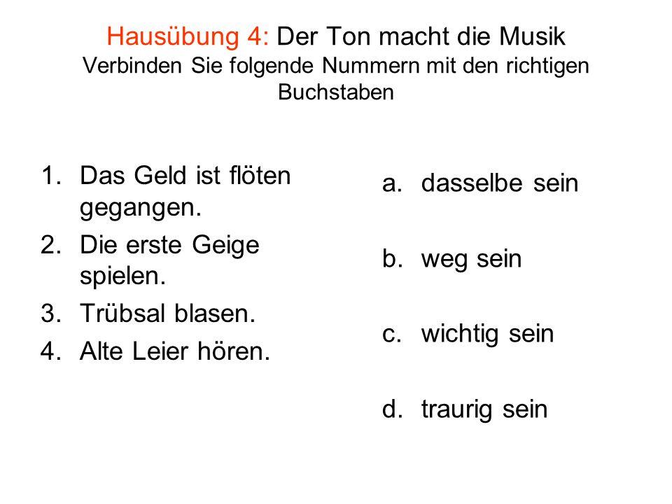 Hausübung 4: Der Ton macht die Musik Verbinden Sie folgende Nummern mit den richtigen Buchstaben 1.Das Geld ist flöten gegangen. 2.Die erste Geige spi