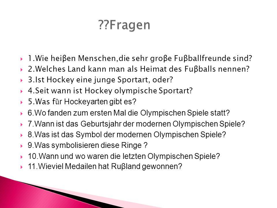  1.Wie heiβen Menschen,die sehr groβe Fuβballfreunde sind?  2.Welches Land kann man als Heimat des Fuβballs nennen?  3.Ist Hockey eine junge Sporta
