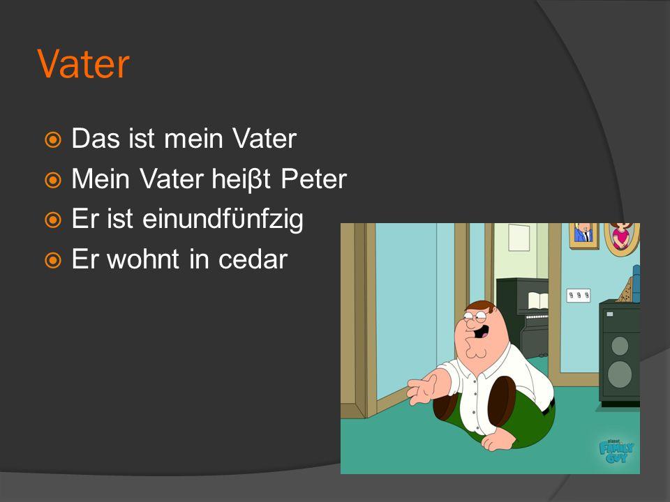 Vater  Das ist mein Vater  Mein Vater heiβt Peter  Er ist einundfϋnfzig  Er wohnt in cedar