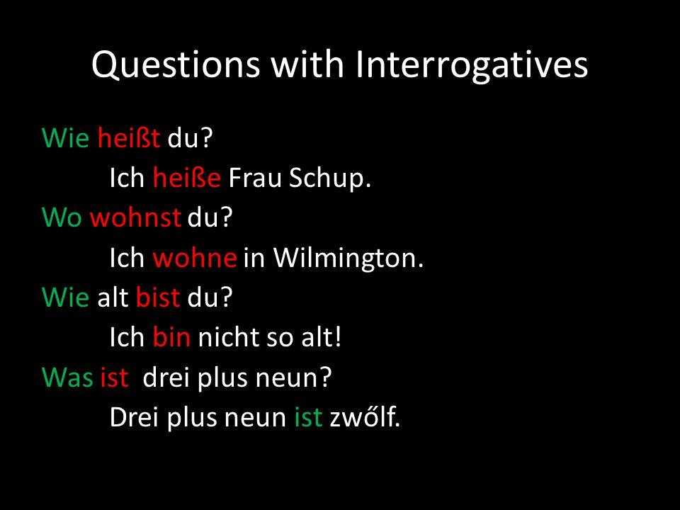 Questions with Interrogatives Wie heißt du? Ich heiße Frau Schup. Wo wohnst du? Ich wohne in Wilmington. Wie alt bist du? Ich bin nicht so alt! Was is