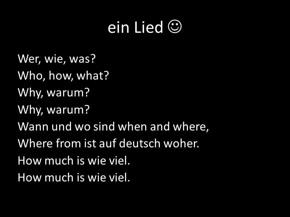 ein Lied Wer, wie, was? Who, how, what? Why, warum? Wann und wo sind when and where, Where from ist auf deutsch woher. How much is wie viel.