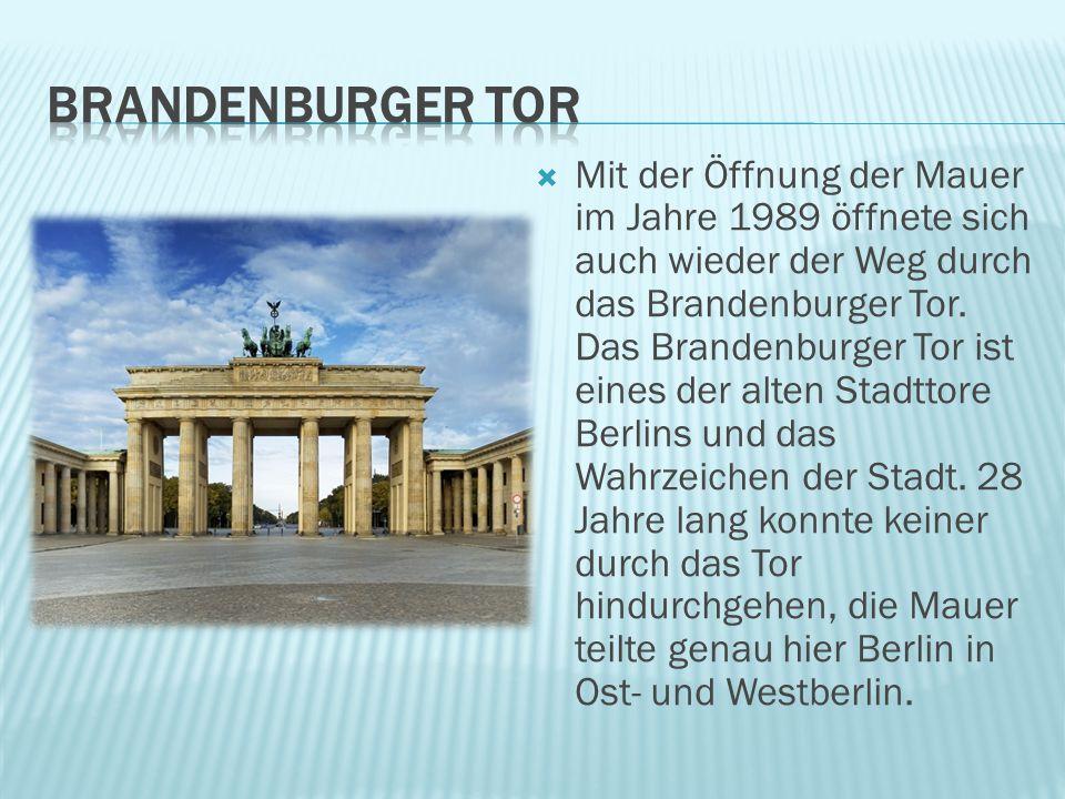  Mit der Öffnung der Mauer im Jahre 1989 öffnete sich auch wieder der Weg durch das Brandenburger Tor. Das Brandenburger Tor ist eines der alten Stad