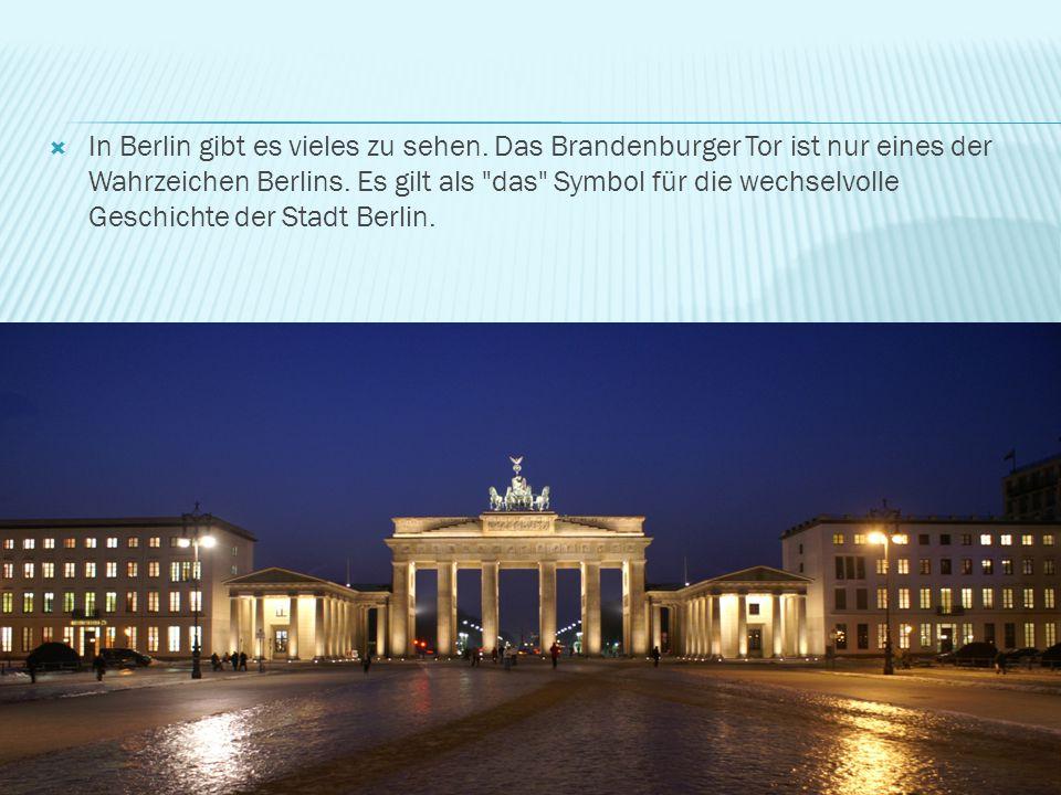  In Berlin gibt es vieles zu sehen. Das Brandenburger Tor ist nur eines der Wahrzeichen Berlins. Es gilt als