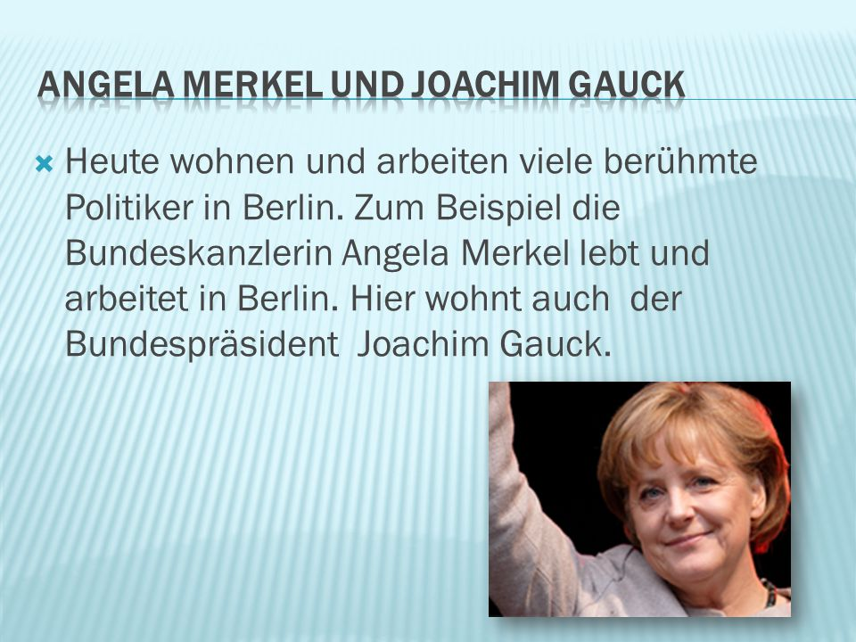  Heute wohnen und arbeiten viele berühmte Politiker in Berlin. Zum Beispiel die Bundeskanzlerin Angela Merkel lebt und arbeitet in Berlin. Hier wohnt
