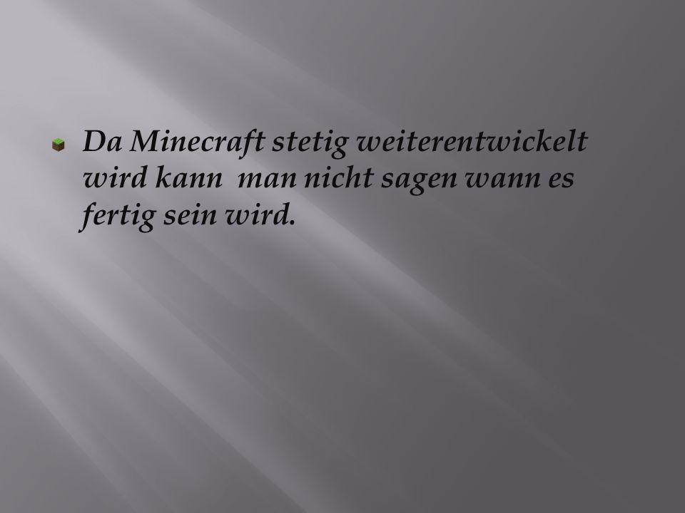 Da Minecraft stetig weiterentwickelt wird kann man nicht sagen wann es fertig sein wird.