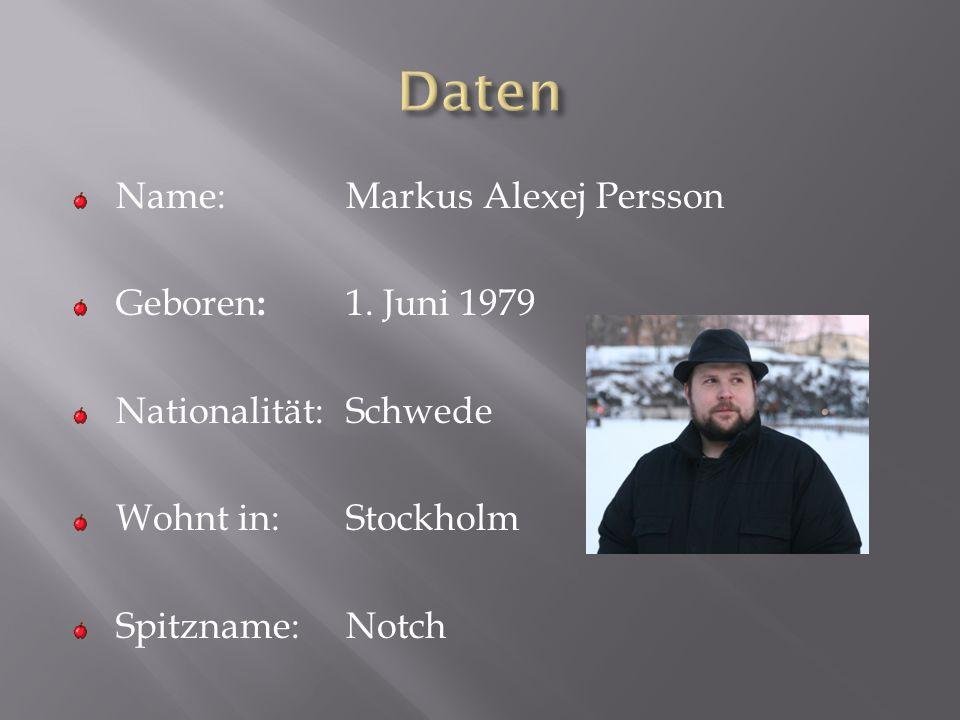 Name:Markus Alexej Persson Geboren : 1. Juni 1979 Nationalität:Schwede Wohnt in:Stockholm Spitzname:Notch