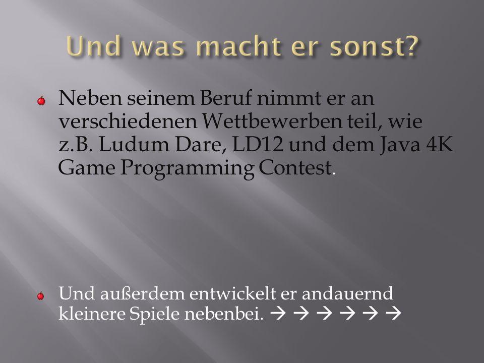 Neben seinem Beruf nimmt er an verschiedenen Wettbewerben teil, wie z.B. Ludum Dare, LD12 und dem Java 4K Game Programming Contest. Und außerdem entwi
